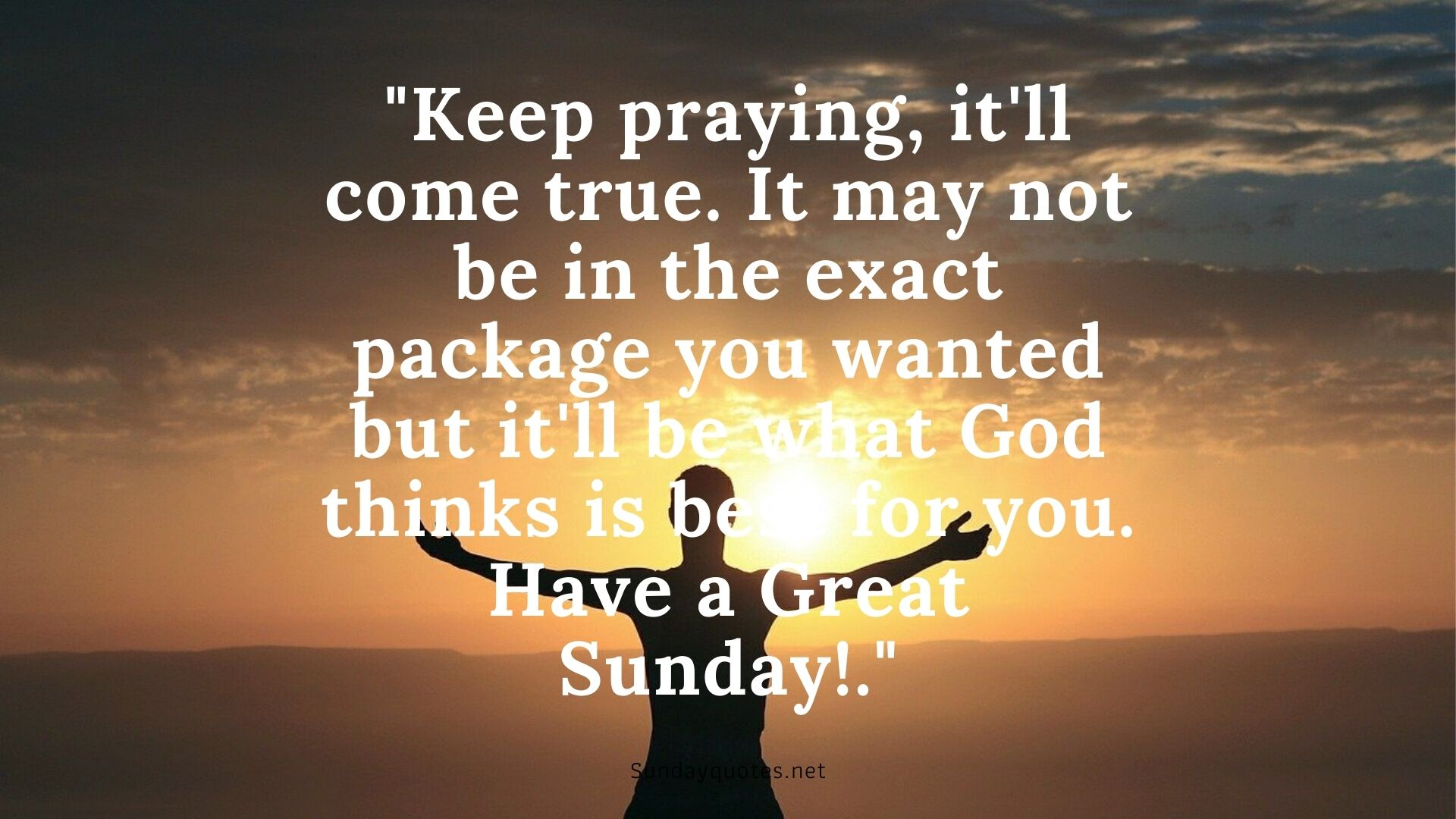 Keep praying, it'll come true. It may not be in the exact package you wanted but it'll be what God thinks is best for you. Have a Great Sunday!